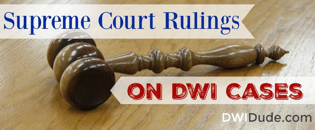 Most people aren't aware how Supreme Court rulings on DWI cases can help their case in court. Make sure you have a DWI lawyer who understands ALL aspects of DWI case law, especially Supreme Court rulings.